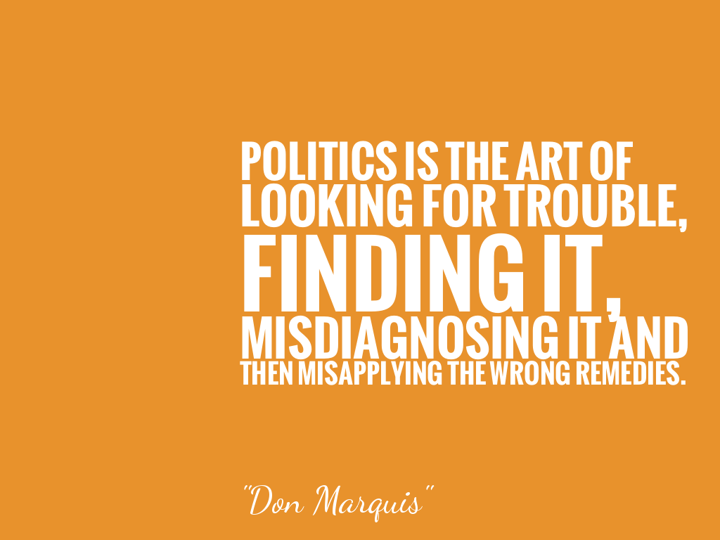 POLITICS IS THE ART OF LOOKING FOR TROUBLE, FINDING IT, MISDIAGNOSING IT AND THEN MISAPPLYING THE WRONG REMEDIES.