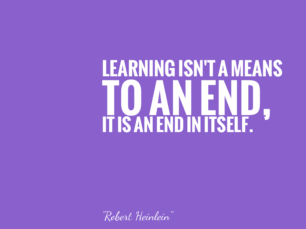 LEARNING ISN'T A MEANS TO AN END, IT IS AN END IN ITSELF.   alt=