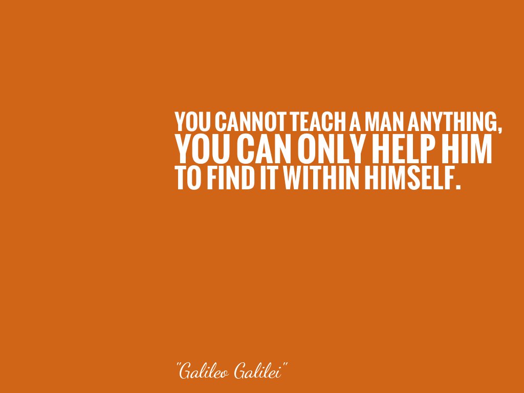 YOU CANNOT TEACH A MAN ANYTHING, YOU CAN ONLY HELP HIM TO FIND IT WITHIN HIMSELF.   alt=