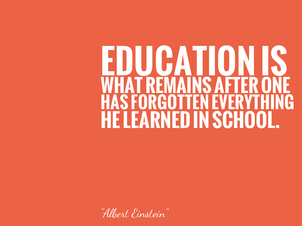 EDUCATION IS WHAT REMAINS AFTER ONE HAS FORGOTTEN EVERYTHING HE LEARNED IN SCHOOL.  alt=