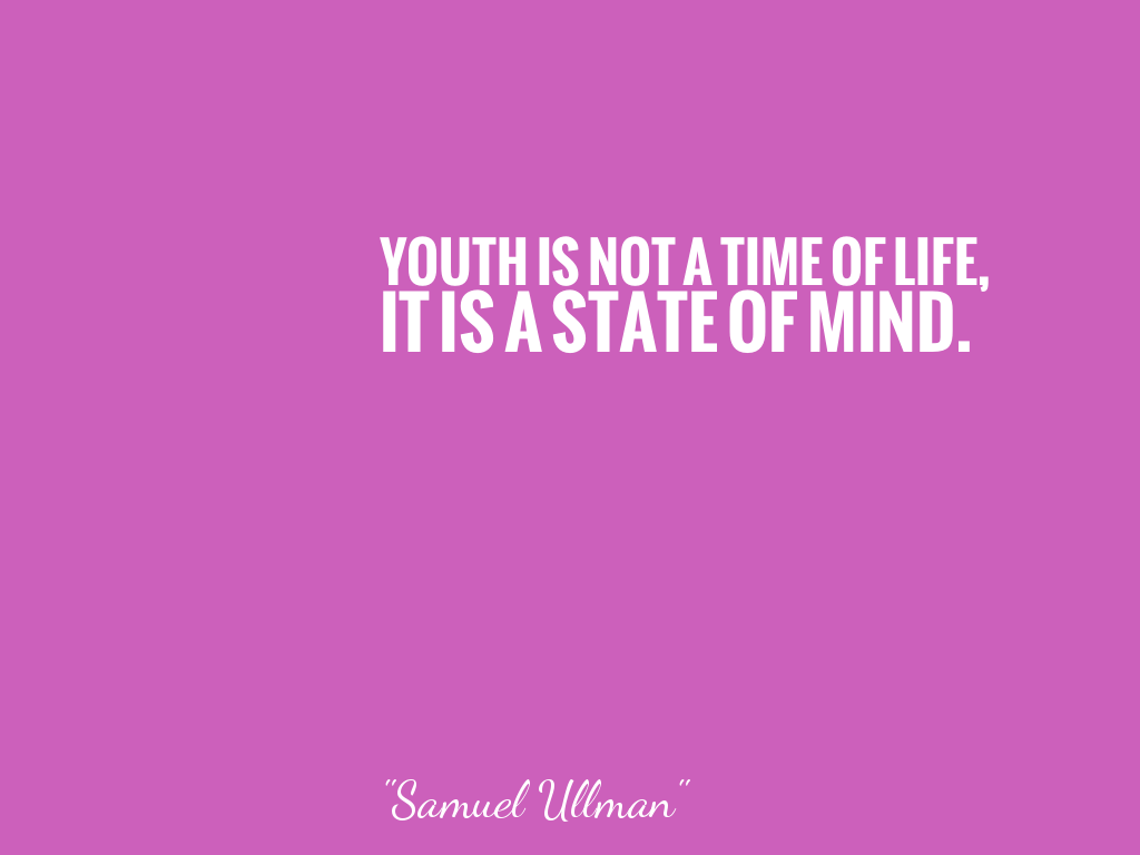 YOUTH IS NOT A TIME OF LIFE, IT IS A STATE OF MIND.    alt=