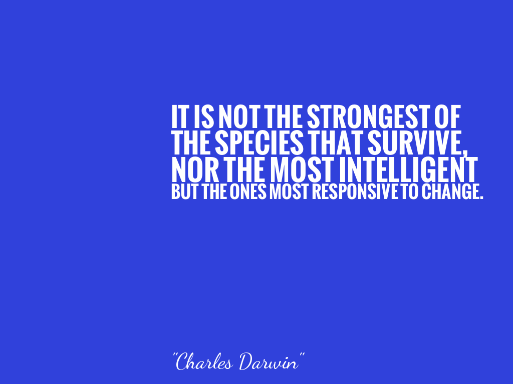 IT IS NOT THE STRONGEST OF THE SPECIES THAT SURVIVE, NOR THE MOST INTELLIGENT BUT THE ONES MOST RESPONSIVE TO CHANGE.  alt=