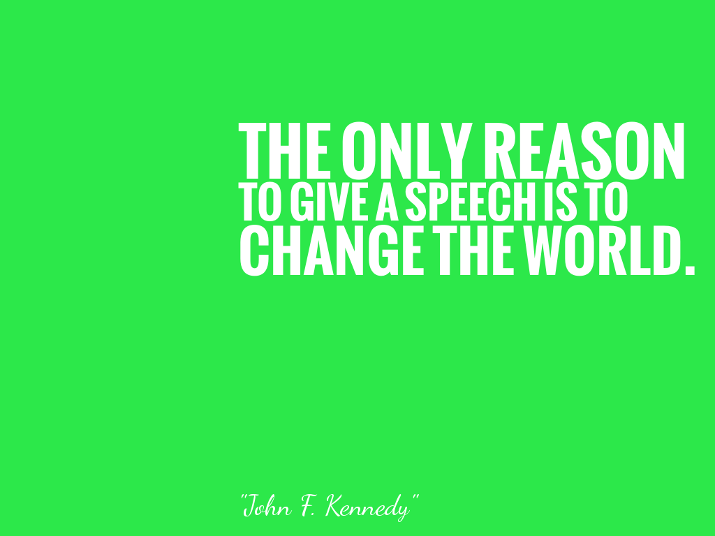 THE ONLY REASON TO GIVE A SPEECH IS TO CHANGE THE WORLD.   alt=