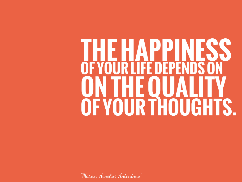 THE HAPPINESS OF YOUR LIFE DEPENDS ON ON THE QUALITY OF YOUR THOUGHTS.  alt=