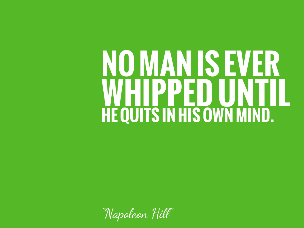 NO MAN IS EVER WHIPPED UNTIL HE QUITS IN HIS OWN MIND.   alt=