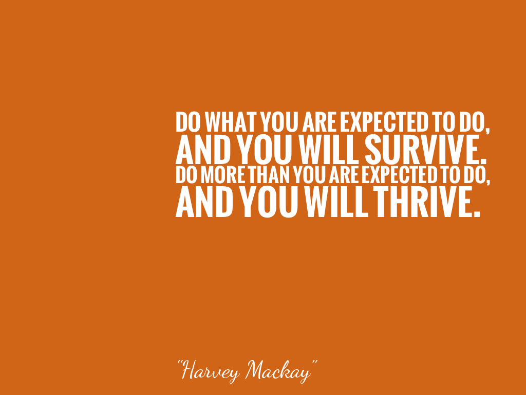 DO WHAT YOU ARE EXPECTED TO DO,AND YOU WILL SURVIVE.DO MORE THAN YOU ARE EXPECTED TO DO,AND YOU WILL THRIVE. alt=