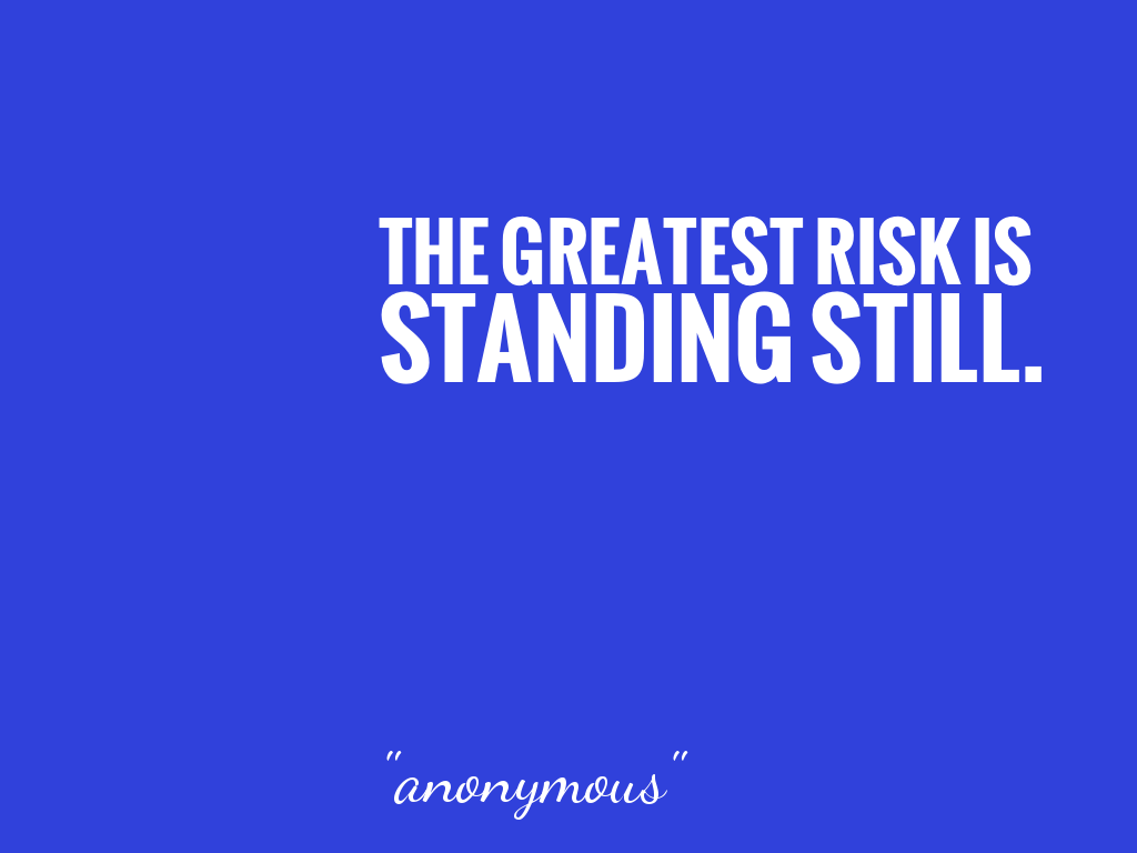 THE GREATEST RISK IS STANDING STILL.    alt=