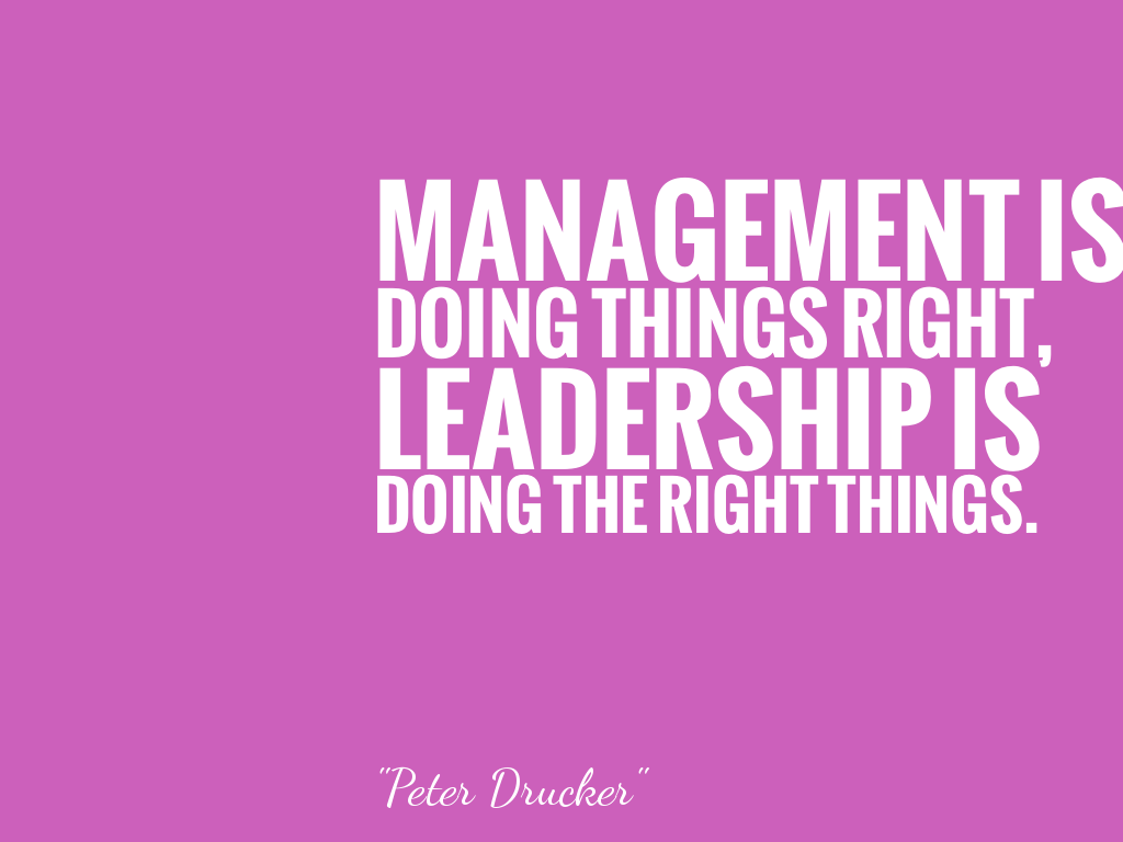 MANAGEMENT IS DOING THINGS RIGHT, LEADERSHIP IS DOING THE RIGHT THINGS.  alt=