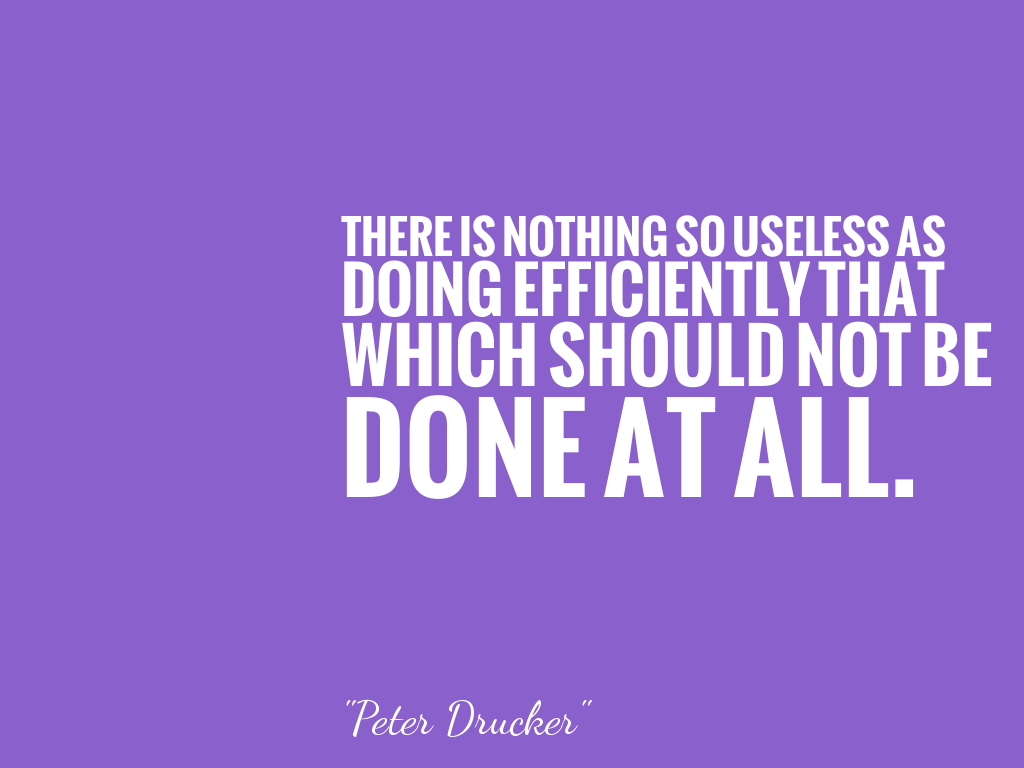 THERE IS NOTHING SO USELESS AS DOING EFFICIENTLY THAT WHICH SHOULD NOT BE DONE AT ALL.  alt=