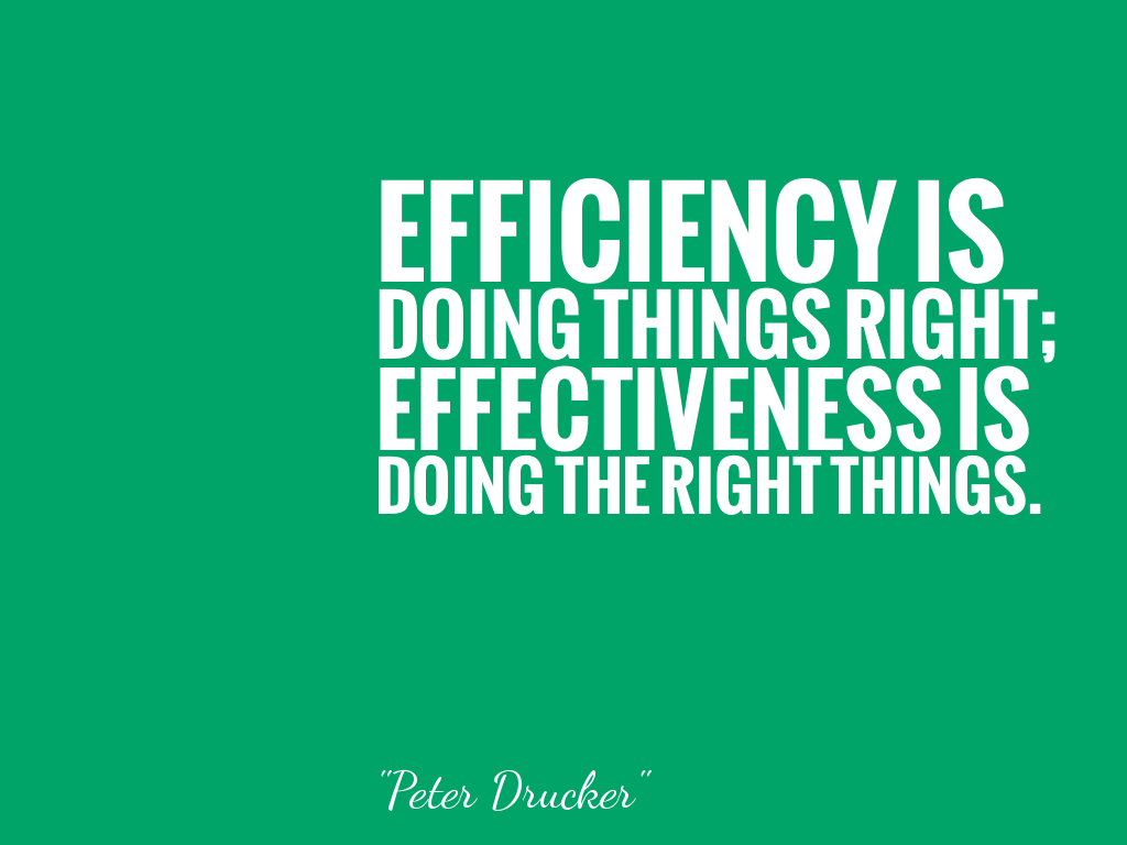 EFFICIENCY IS DOING THINGS RIGHT; EFFECTIVENESS IS DOING THE RIGHT THINGS.  alt=