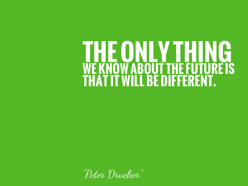 THE ONLY THING WE KNOW ABOUT THE FUTURE IS THAT IT WILL BE DIFFERENT.   alt=