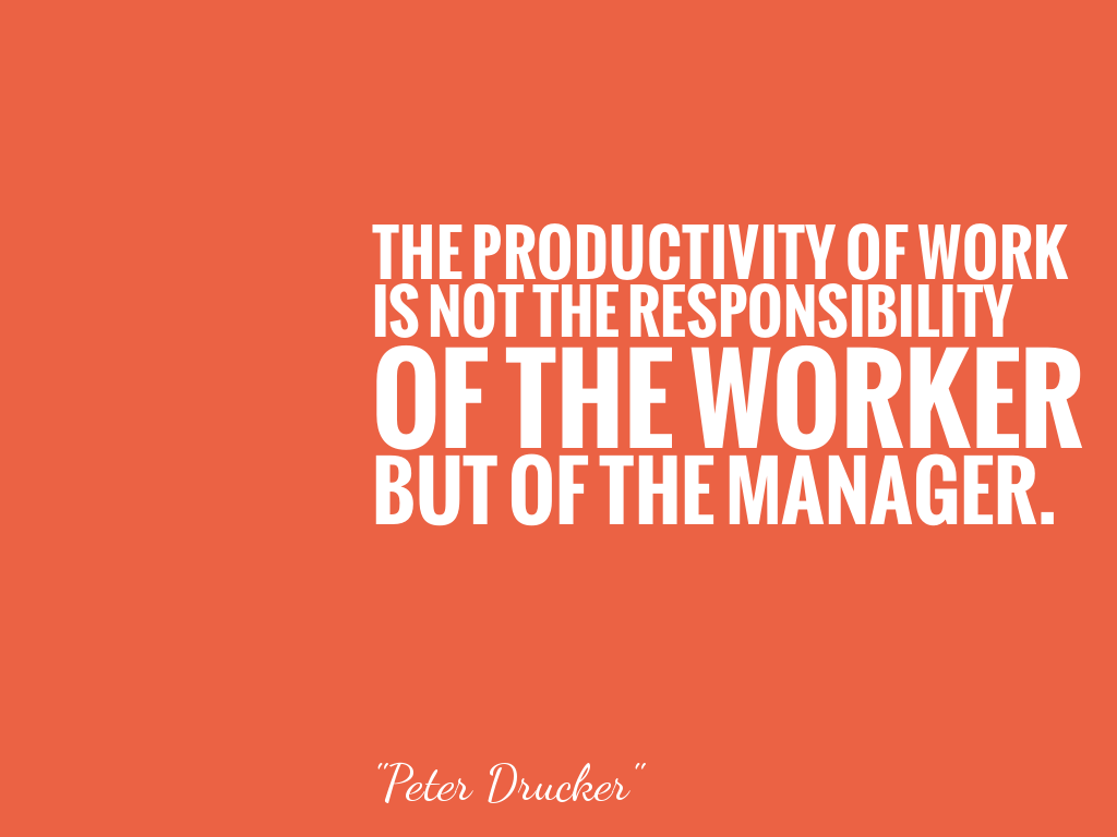 THE PRODUCTIVITY OF WORK IS NOT THE RESPONSIBILITY OF THE WORKER BUT OF THE MANAGER.  alt=