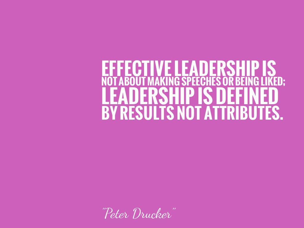 EFFECTIVE LEADERSHIP IS NOT ABOUT MAKING SPEECHES OR BEING LIKED; LEADERSHIP IS DEFINED BY RESULTS NOT ATTRIBUTES.  alt=