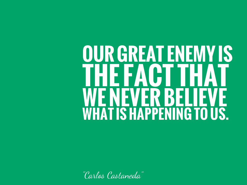 OUR GREAT ENEMY IS THE FACT THAT WE NEVER BELIEVE WHAT IS HAPPENING TO US.  alt=