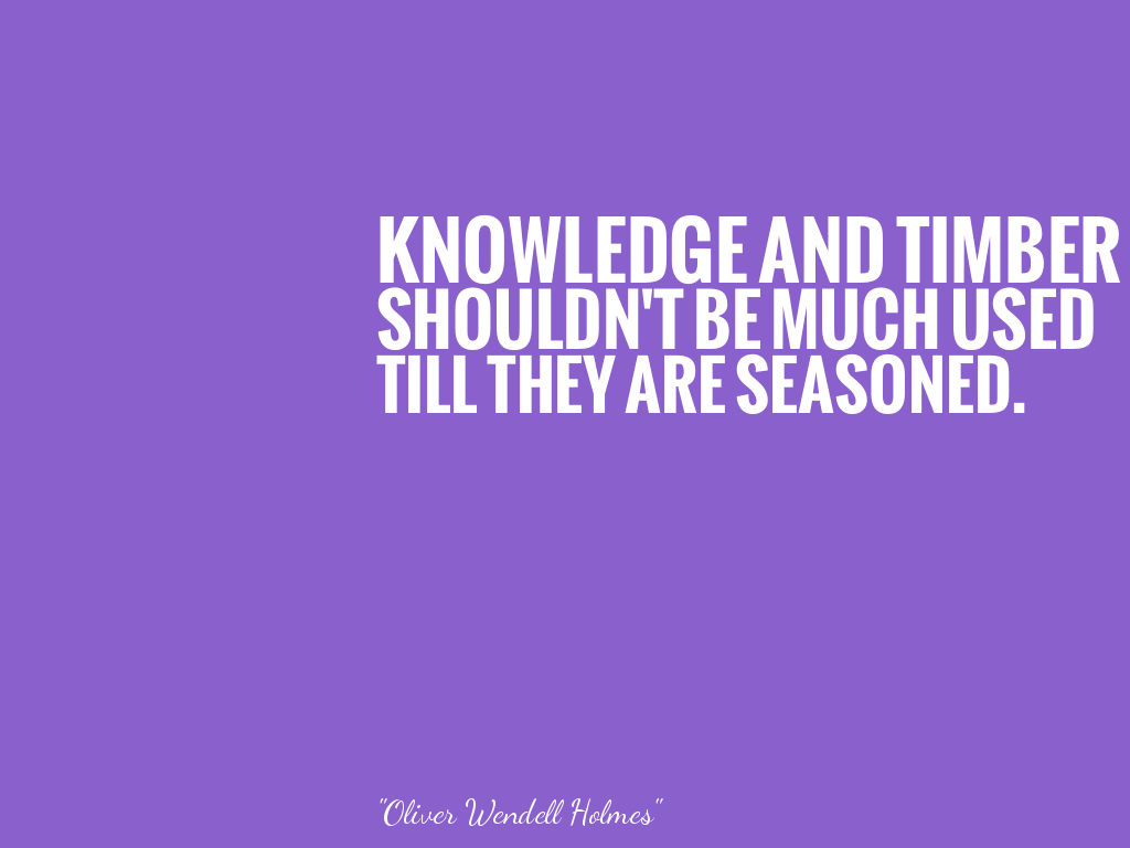 KNOWLEDGE AND TIMBER SHOULDN'T BE MUCH USED TILL THEY ARE SEASONED.   alt=