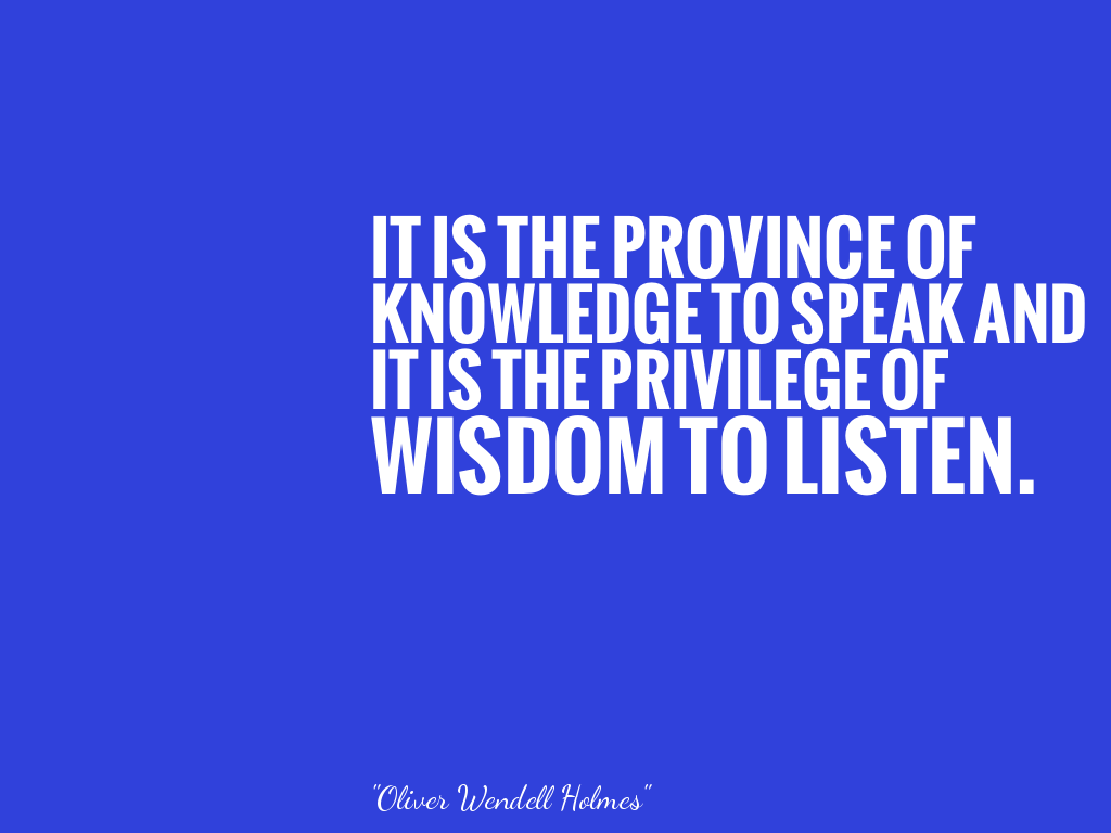 IT IS THE PROVINCE OF KNOWLEDGE TO SPEAK AND IT IS THE PRIVILEGE OF WISDOM TO LISTEN.  alt=