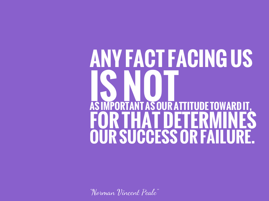 ANY FACT FACING US IS NOT AS IMPORTANT AS OUR ATTITUDE TOWARD IT, FOR THAT DETERMINES OUR SUCCESS OR FAILURE. alt=