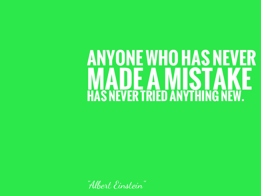ANYONE WHO HAS NEVER MADE A MISTAKE HAS NEVER TRIED ANYTHING NEW.   alt=
