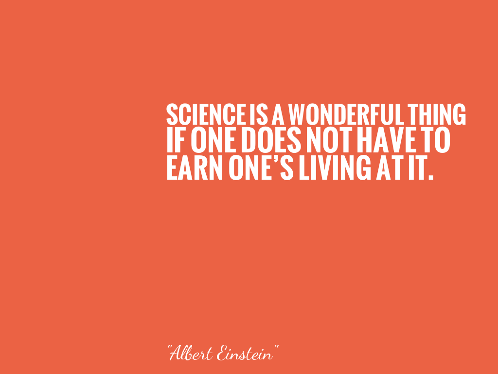 SCIENCE IS A WONDERFUL THING IF ONE DOES NOT HAVE TO EARN ONE'S LIVING AT IT.   alt=