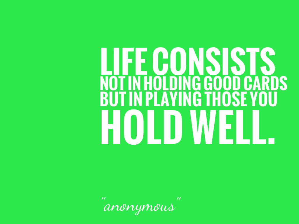 LIFE CONSISTS NOT IN HOLDING GOOD CARDS BUT IN PLAYING THOSE YOU HOLD WELL.  alt=