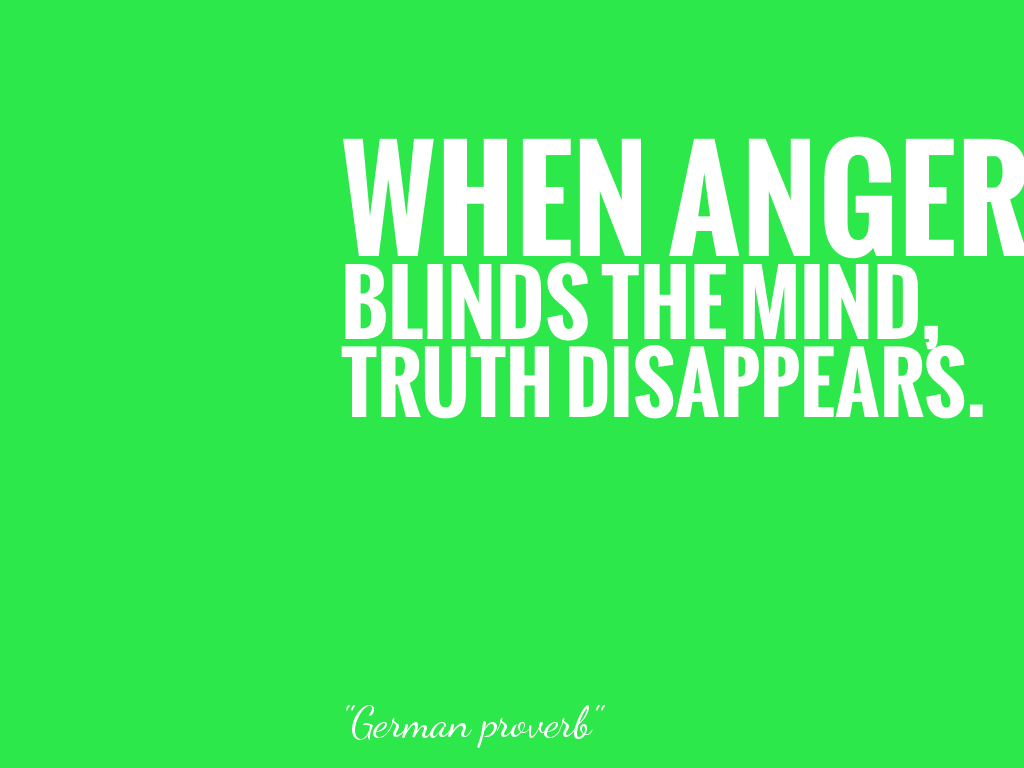 WHEN ANGER BLINDS THE MIND, TRUTH DISAPPEARS.   alt=