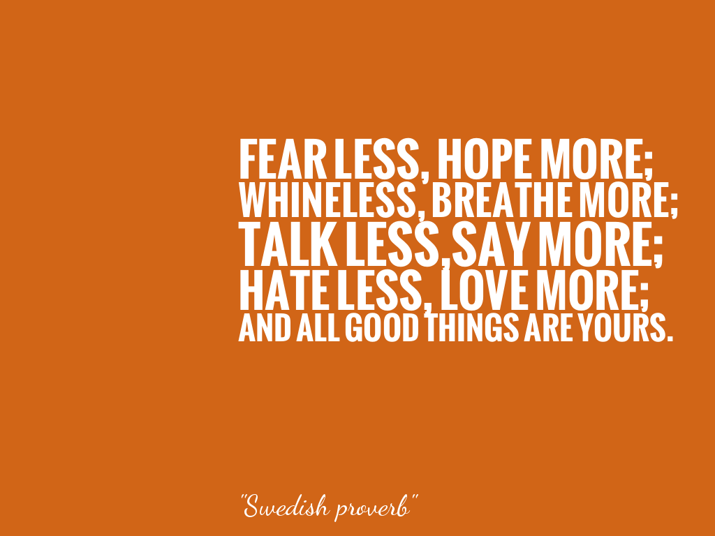 FEAR LESS, HOPE MORE; WHINELESS, BREATHE MORE; TALK LESS,SAY MORE; HATE LESS, LOVE MORE; AND ALL GOOD THINGS ARE YOURS. alt=