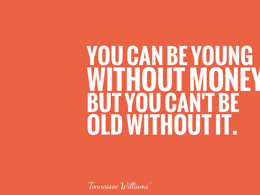 YOU CAN BE YOUNG WITHOUT MONEY BUT YOU CAN'T BE OLD WITHOUT IT.  alt=