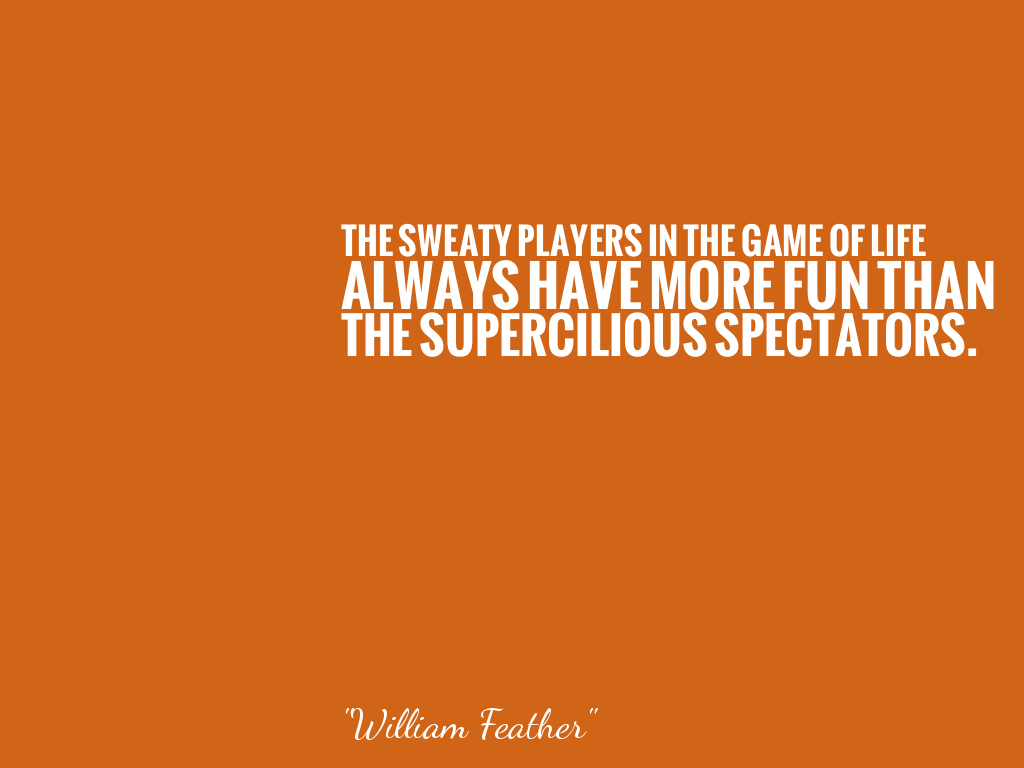 THE SWEATY PLAYERS IN THE GAME OF LIFE ALWAYS HAVE MORE FUN THAN THE SUPERCILIOUS SPECTATORS.   alt=