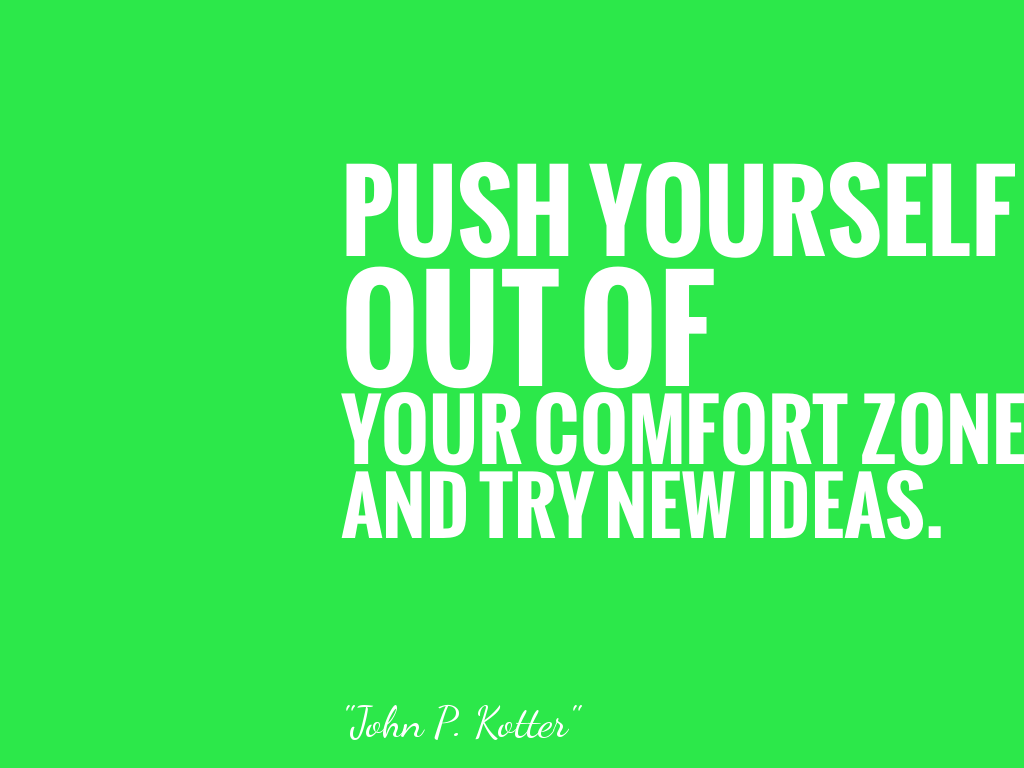 PUSH YOURSELF OUT OF YOUR COMFORT ZONE AND TRY NEW IDEAS.  alt=
