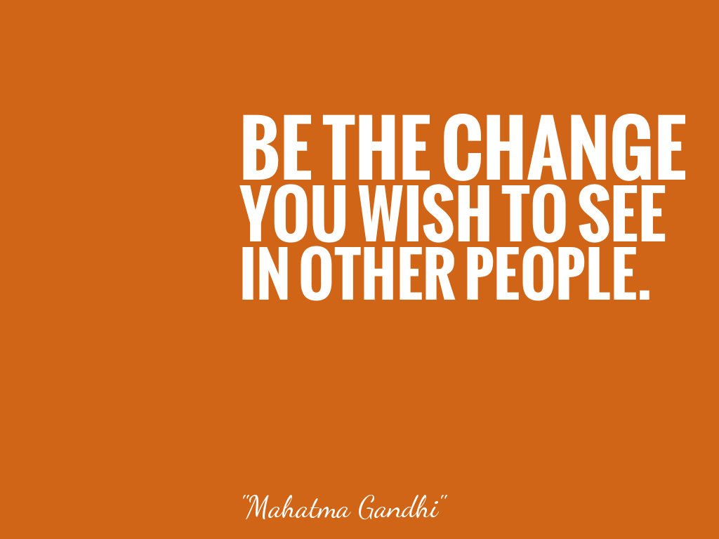 BE THE CHANGE YOU WISH TO SEE IN OTHER PEOPLE.   alt=