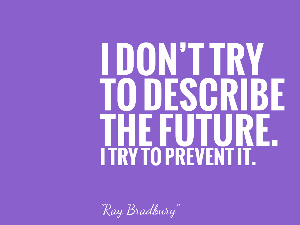 I DON'T TRY TO DESCRIBE THE FUTURE. I TRY TO PREVENT IT.  alt=