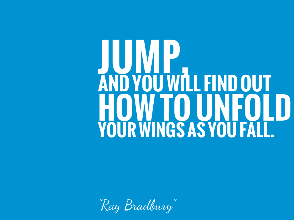 JUMP, AND YOU WILL FIND OUT HOW TO UNFOLD YOUR WINGS AS YOU FALL.  alt=