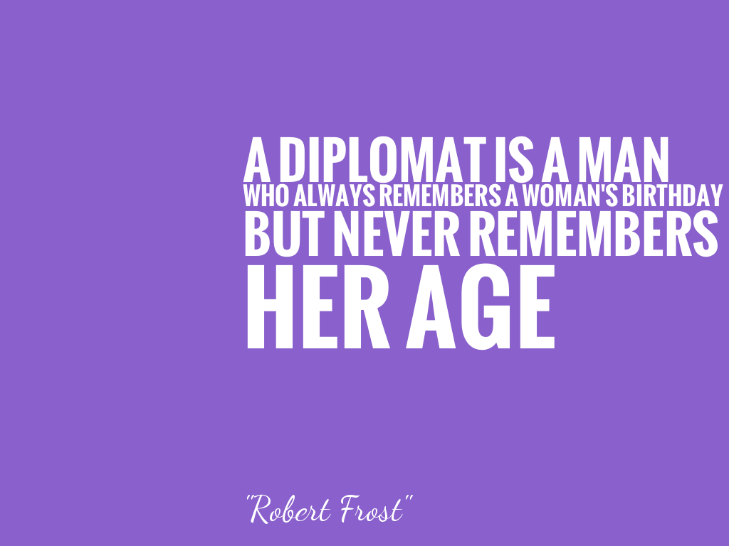 A DIPLOMAT IS A MAN WHO ALWAYS REMEMBERS A WOMAN'S BIRTHDAY BUT NEVER REMEMBERS HER AGE