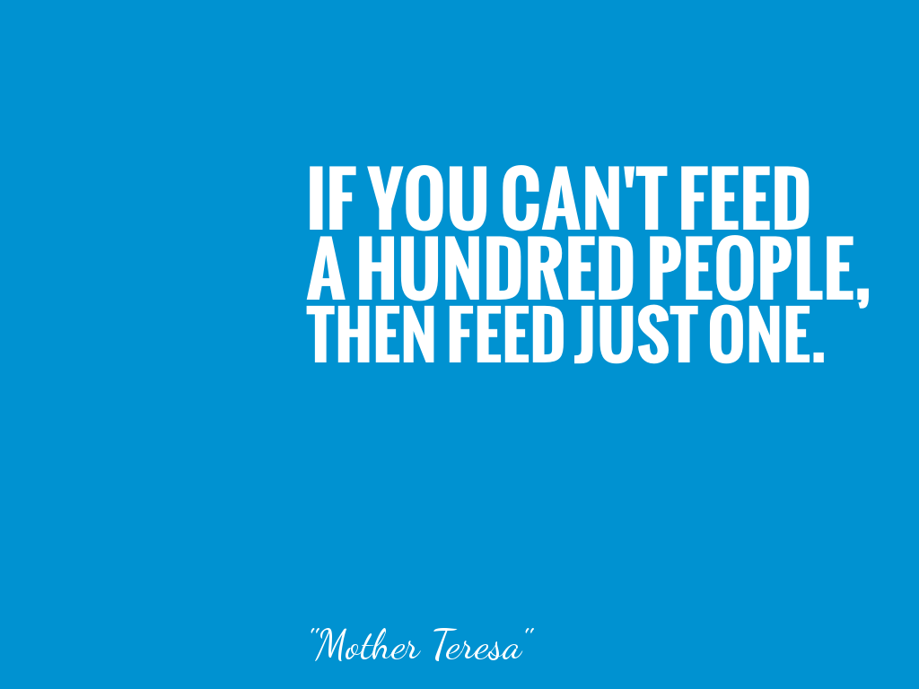IF YOU CAN'T FEED A HUNDRED PEOPLE, THEN FEED JUST ONE.   alt=