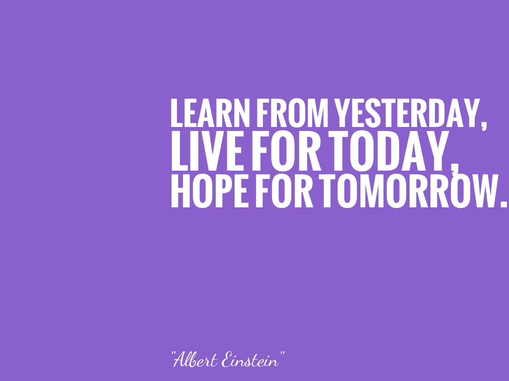 LEARN FROM YESTERDAY, LIVE FOR TODAY, HOPE FOR TOMORROW.   alt=