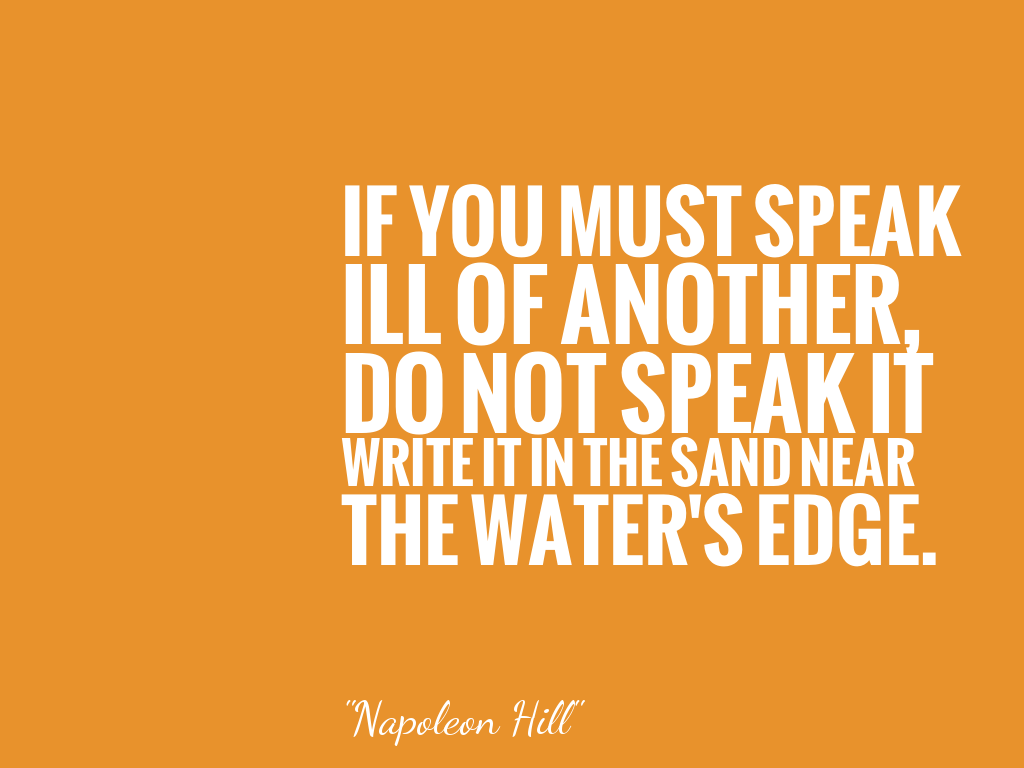 IF YOU MUST SPEAK ILL OF ANOTHER, DO NOT SPEAK IT WRITE IT IN THE SAND NEAR THE WATER'S EDGE. alt=