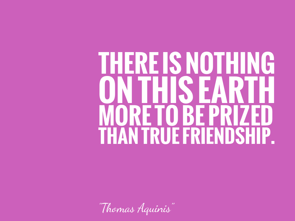 THERE IS NOTHING ON THIS EARTH MORE TO BE PRIZED THAN TRUE FRIENDSHIP.  alt=