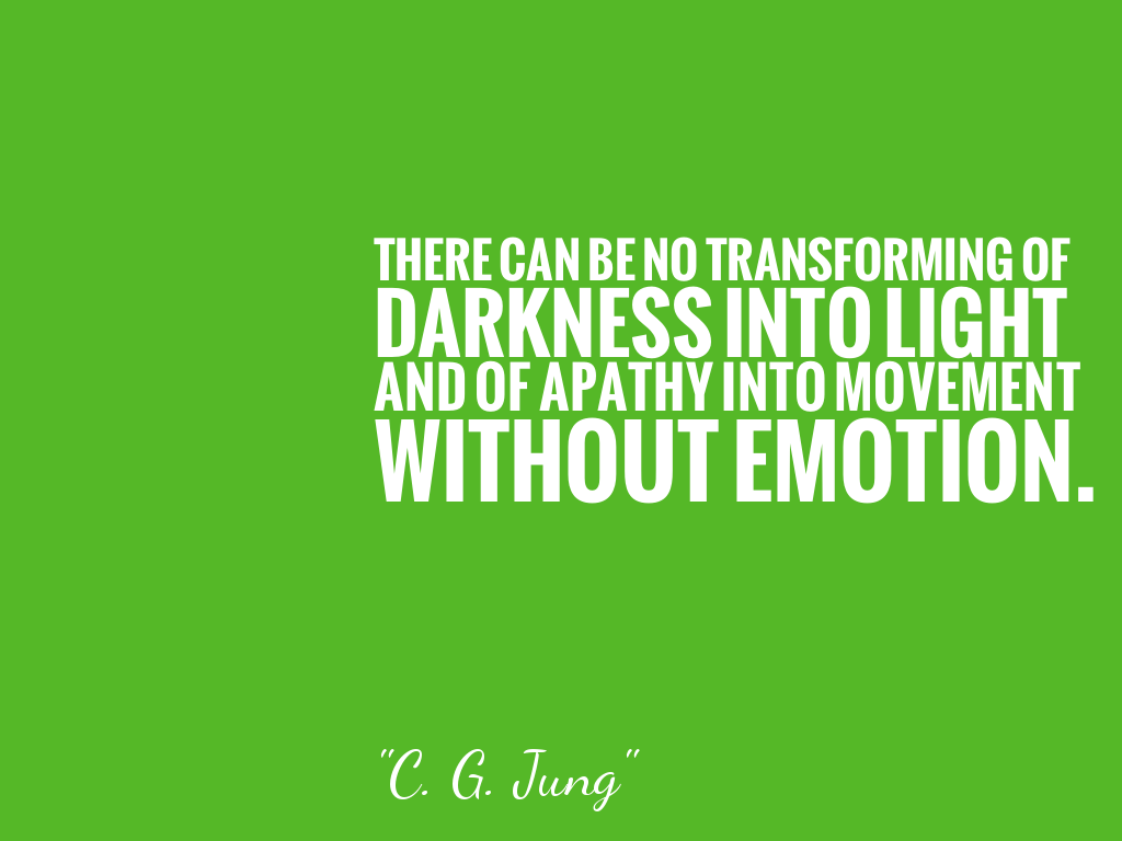 THERE CAN BE NO TRANSFORMING OF DARKNESS INTO LIGHT AND OF APATHY INTO MOVEMENT WITHOUT EMOTION.