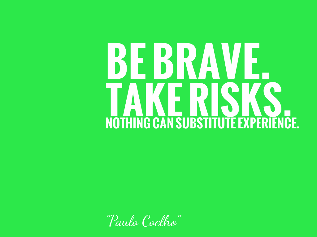 BE BRAVE. TAKE RISKS. NOTHING CAN SUBSTITUTE EXPERIENCE.   alt=