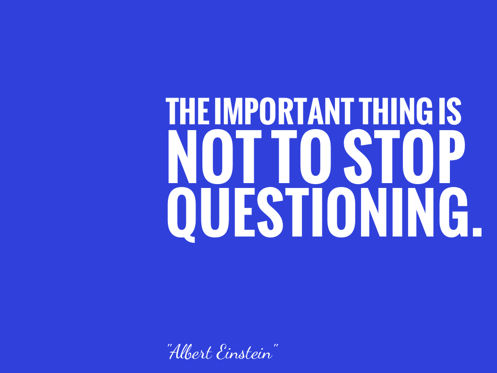THE IMPORTANT THING IS NOT TO STOP QUESTIONING.   alt=