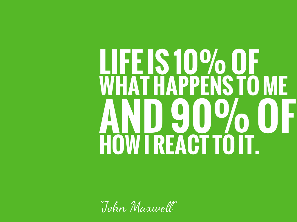 LIFE IS 10% OF WHAT HAPPENS TO ME AND 90% OF HOW I REACT TO IT.