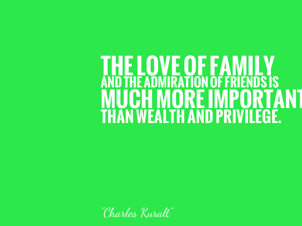 THE LOVE OF FAMILY AND THE ADMIRATION OF FRIENDS IS MUCH MORE IMPORTANT THAN WEALTH AND PRIVILEGE.  alt=