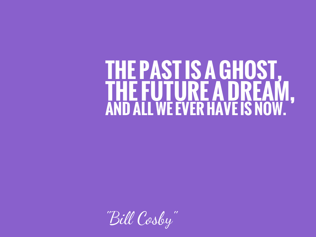 THE PAST IS A GHOST, THE FUTURE A DREAM, AND ALL WE EVER HAVE IS NOW.   alt=