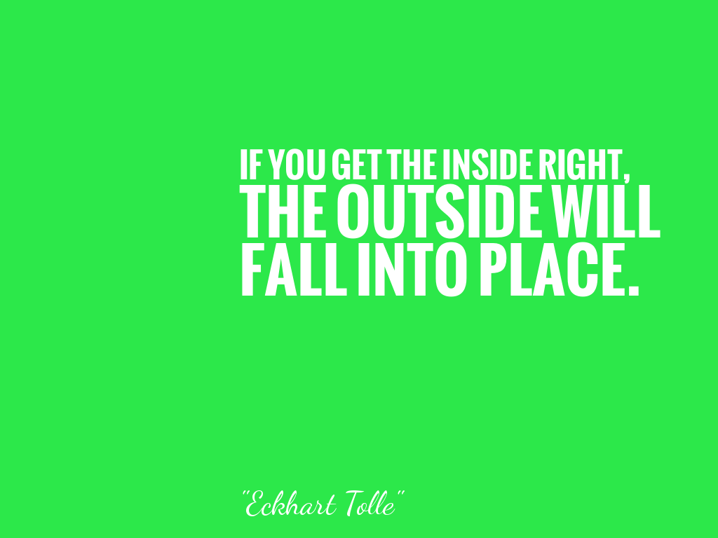 IF YOU GET THE INSIDE RIGHT, THE OUTSIDE WILL FALL INTO PLACE.