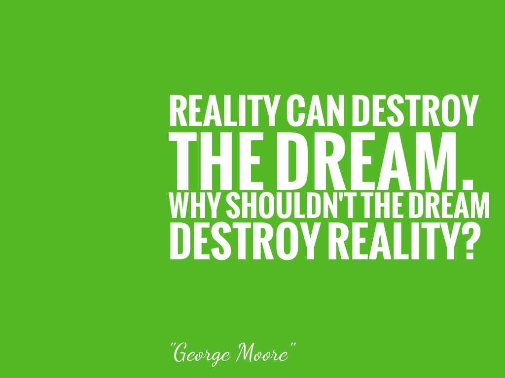 REALITY CAN DESTROY THE DREAM. WHY SHOULDN'T THE DREAM DESTROY REALITY?  alt=