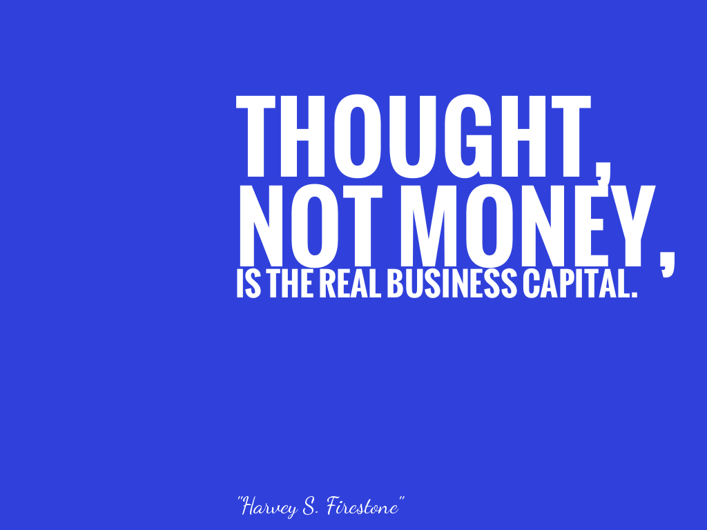 THOUGHT,NOT MONEY,IS THE REAL BUSINESS CAPITAL. alt=
