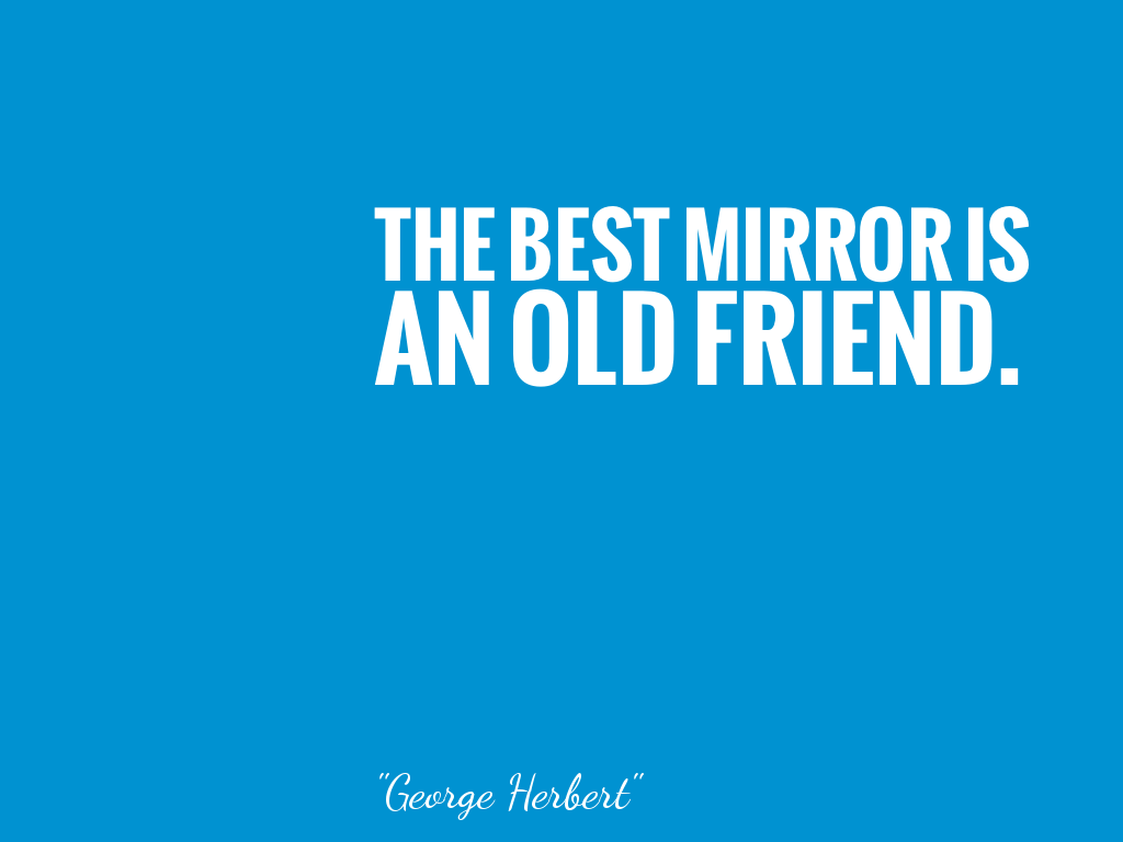 THE BEST MIRROR IS AN OLD FRIEND.    alt=