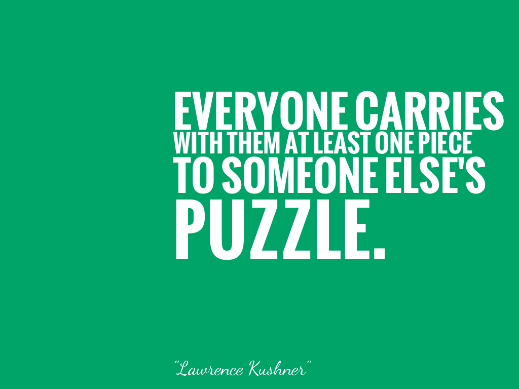 EVERYONE CARRIES WITH THEM AT LEAST ONE PIECE TO SOMEONE ELSE'S PUZZLE.  alt=