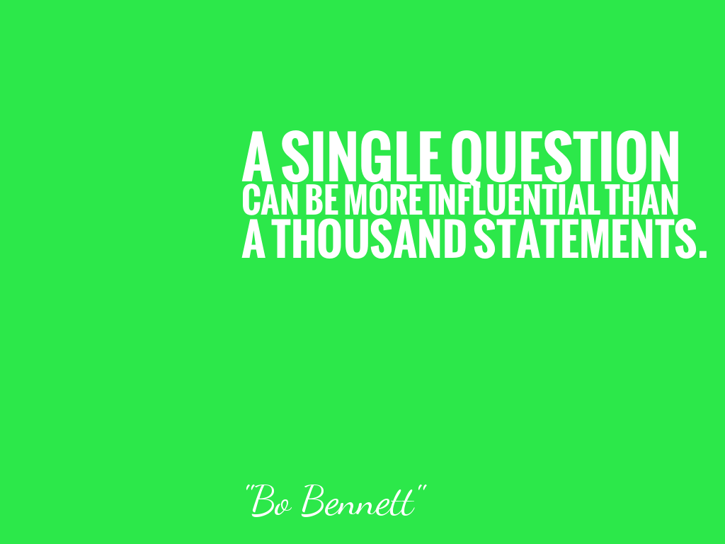 A SINGLE QUESTION CAN BE MORE INFLUENTIAL THAN A THOUSAND STATEMENTS.
