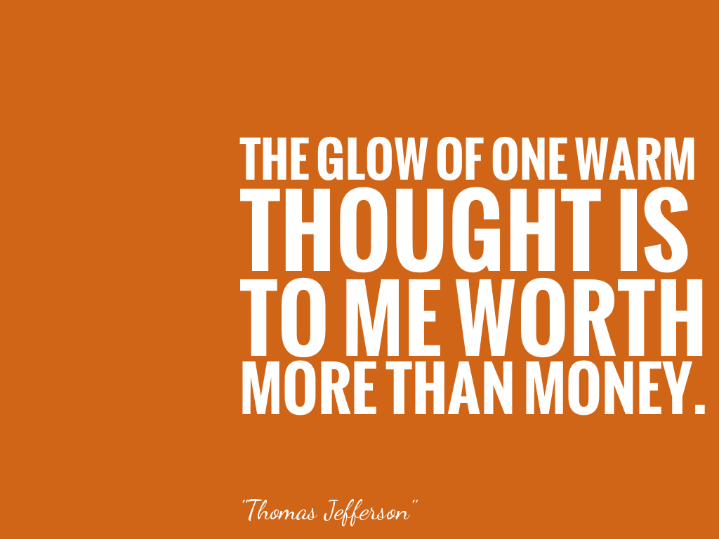 THE GLOW OF ONE WARM THOUGHT IS TO ME WORTH MORE THAN MONEY.  alt=